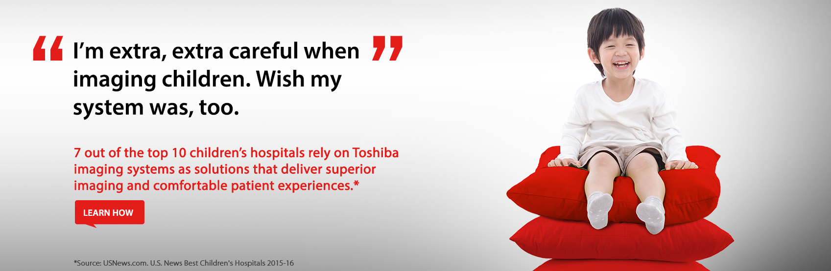 7 out of the top 10 children's hospitals rely on Toshiba imaging systems as solutions that deliver superior imaging and comfortable patient experiences. Learn More.