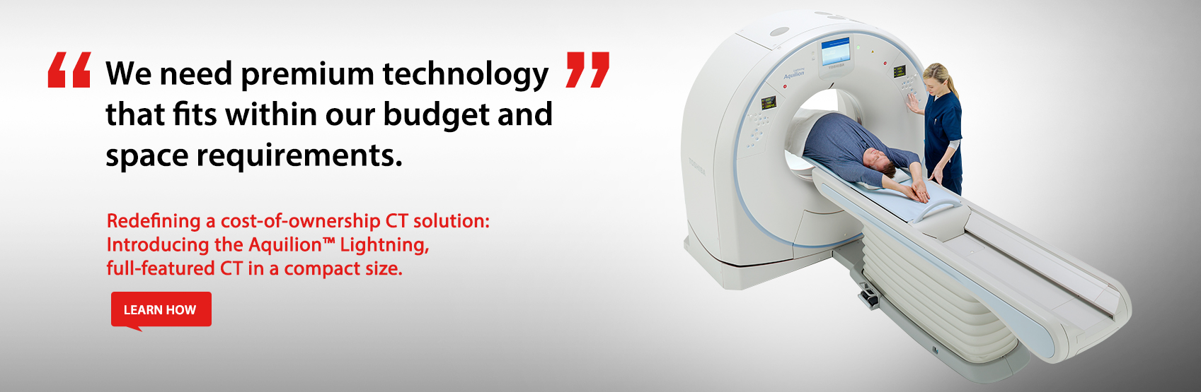 Redefining a cost-of-ownership CT solution: Introducing the Aquilion™ Lightning, full-featured CT in a compact size.